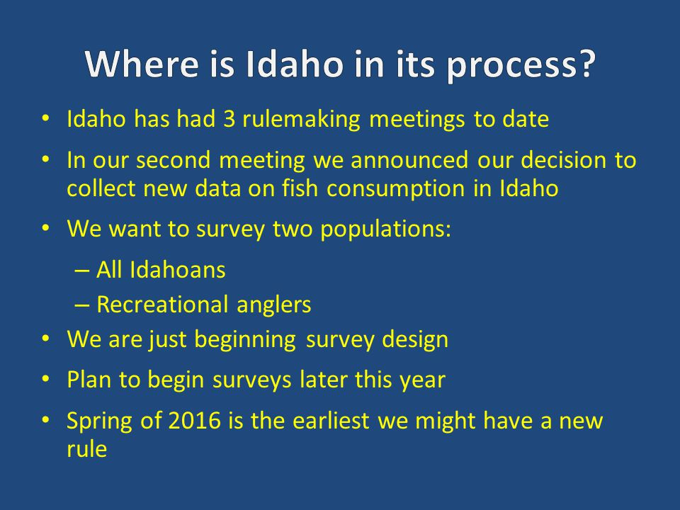 Idaho has had 3 rulemaking meetings to date In our second meeting we announced our decision to collect new data on fish consumption in Idaho We want to survey two populations: – All Idahoans – Recreational anglers We are just beginning survey design Plan to begin surveys later this year Spring of 2016 is the earliest we might have a new rule