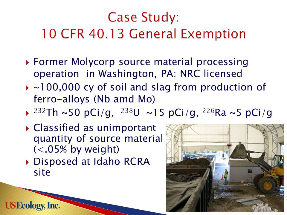  Former Molycorp source material processing operation in Washington, PA: NRC licensed  ~100,000 cy of soil and slag from production of ferro-alloys (Nb amd Mo)  232 Th ~50 pCi/g, 238 U ~15 pCi/g, 226 Ra ~5 pCi/g  Classified as unimportant quantity of source material (<.05% by weight)  Disposed at Idaho RCRA site