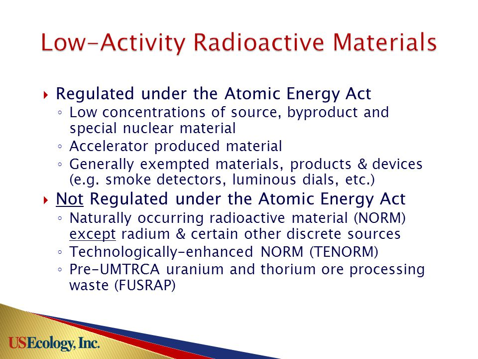  Regulated under the Atomic Energy Act ◦ Low concentrations of source, byproduct and special nuclear material ◦ Accelerator produced material ◦ Generally exempted materials, products & devices (e.g.