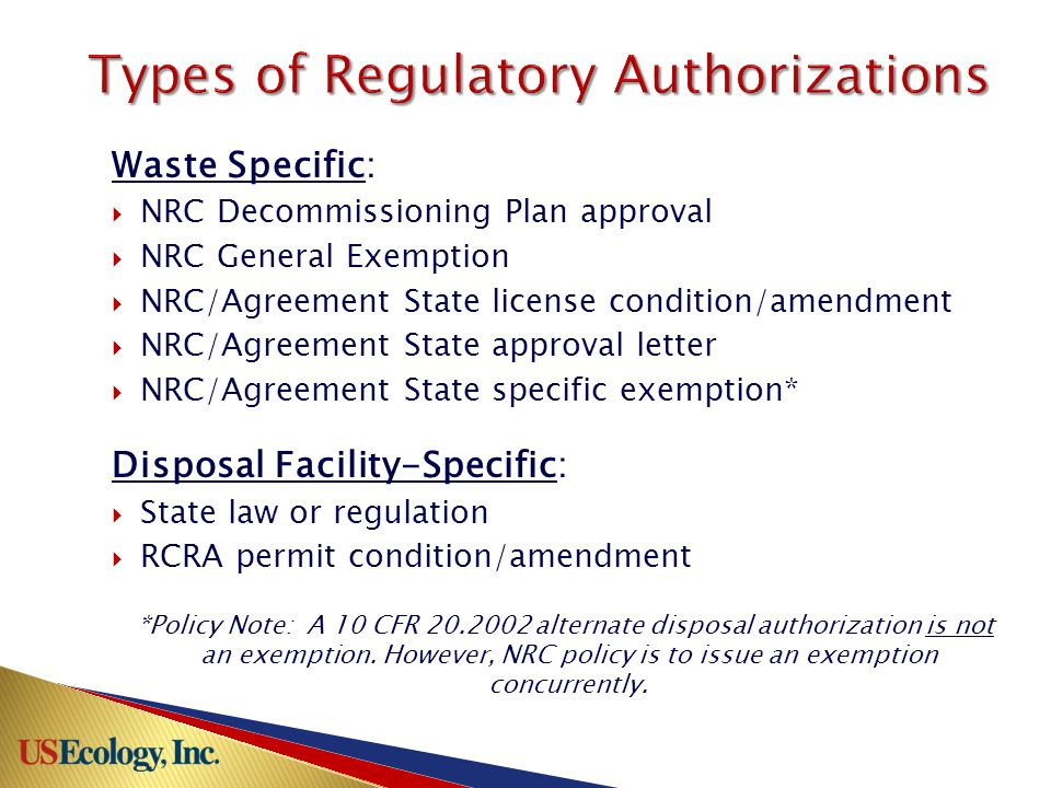 Waste Specific:  NRC Decommissioning Plan approval  NRC General Exemption  NRC/Agreement State license condition/amendment  NRC/Agreement State approval letter  NRC/Agreement State specific exemption* Disposal Facility-Specific:  State law or regulation  RCRA permit condition/amendment *Policy Note: A 10 CFR 20.2002 alternate disposal authorization is not an exemption.