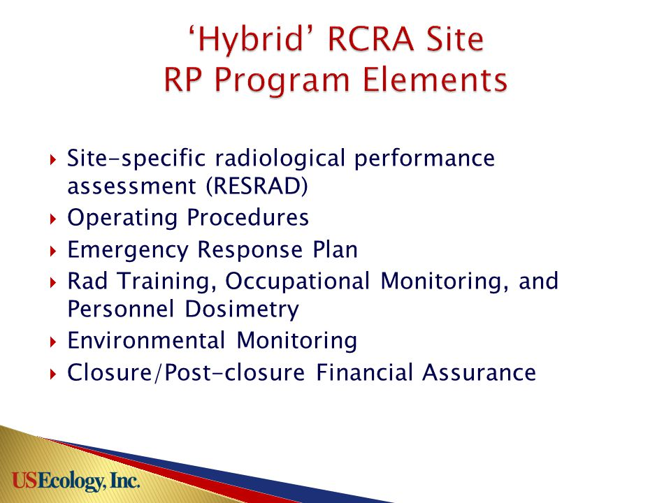 Hybrid RCRA Site: Grand View, ID (US Ecology) Avg 700,000 tons disposed over last 5 years Avg 700,000 tons disposed over last 5 years ~50% radioactive material ~50% radioactive material Majority FUSRAP & EPA CERCLA waste Majority FUSRAP & EPA CERCLA waste NRC/AS exempt waste volumes increasing NRC/AS exempt waste volumes increasing