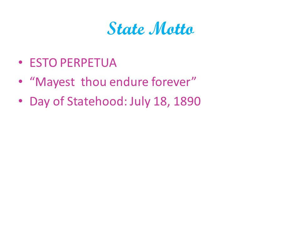 State Motto ESTO PERPETUA Mayest thou endure forever Day of Statehood: July 18, 1890