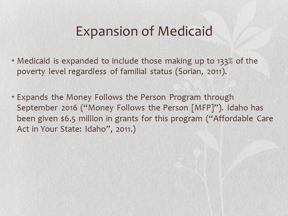 Expansion of Medicaid Medicaid is expanded to include those making up to 133% of the poverty level regardless of familial status (Sorian, 2011).