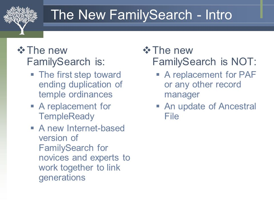 The New FamilySearch - Objectives  Reduce (eliminate) duplication  Ordinance work  Research  Simplify the temple process  Involve all members  Make it easier to:  Collect  Organize  Preserve  Share