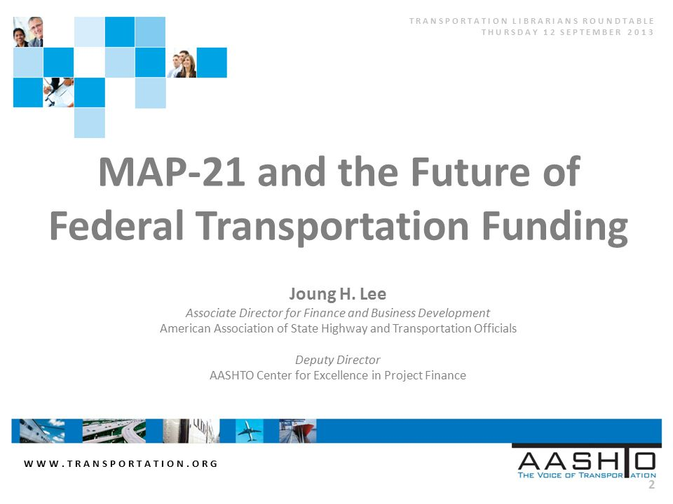 WWW.TRANSPORTATION.ORG 2 MAP-21 and the Future of Federal Transportation Funding Joung H. Lee Associate Director for Finance and Business Development