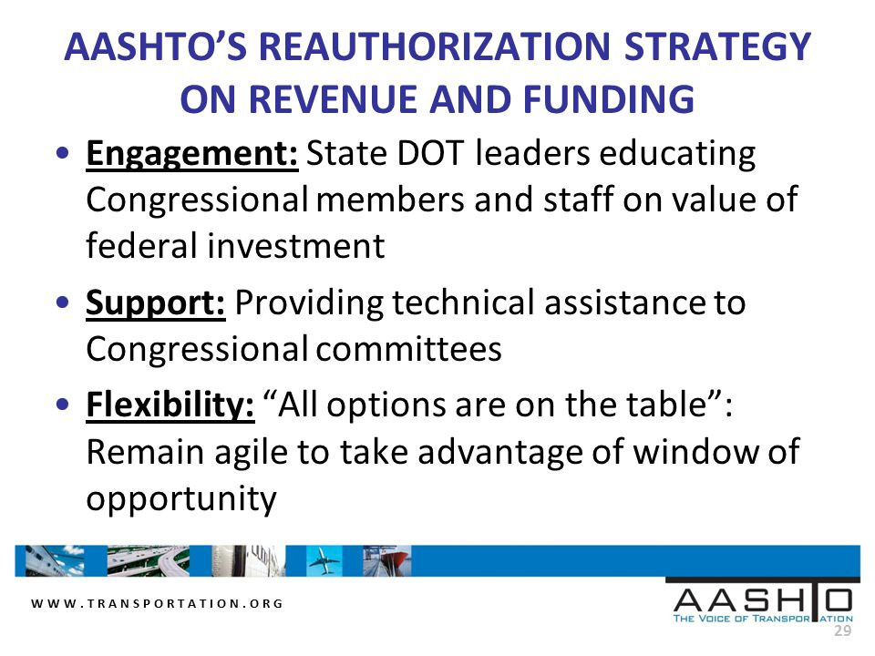 WWW.TRANSPORTATION.ORG 29 AASHTO'S REAUTHORIZATION STRATEGY ON REVENUE AND FUNDING Engagement: State DOT leaders educating Congressional members and staff on value of federal investment Support: Providing technical assistance to Congressional committees Flexibility: All options are on the table : Remain agile to take advantage of window of opportunity