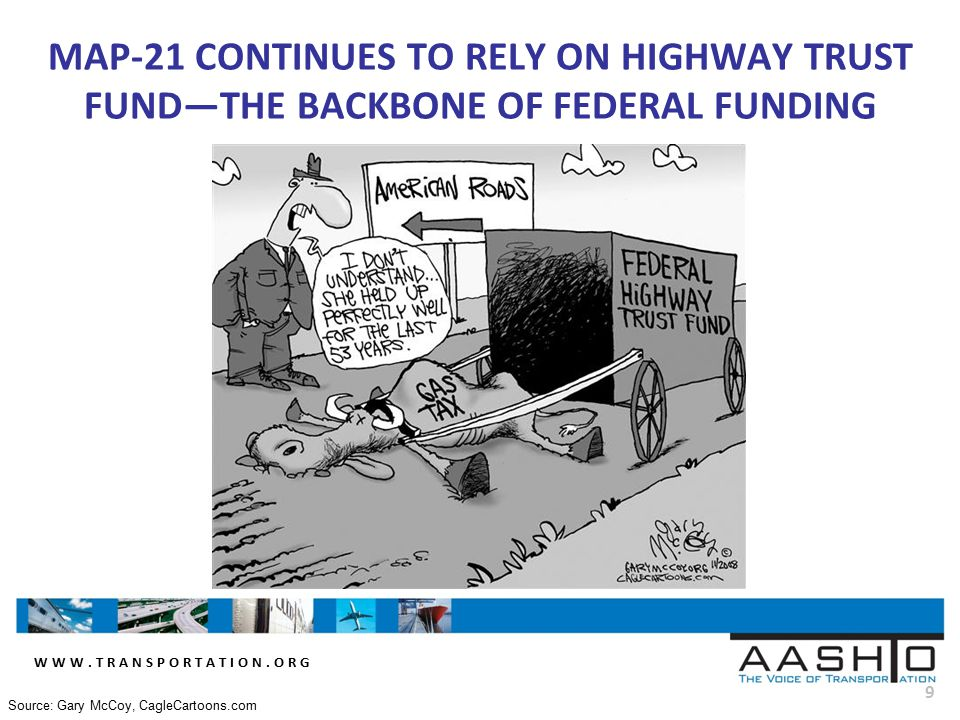 WWW.TRANSPORTATION.ORG 9 MAP-21 CONTINUES TO RELY ON HIGHWAY TRUST FUND—THE BACKBONE OF FEDERAL FUNDING Source: Gary McCoy, CagleCartoons.com
