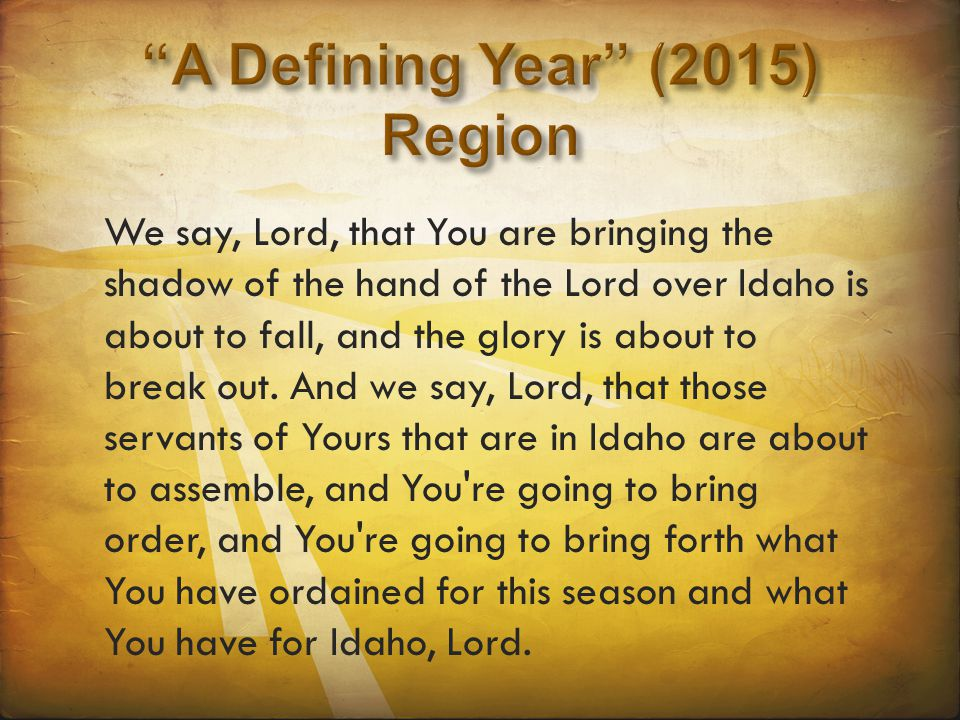 We say, Lord, that You are bringing the shadow of the hand of the Lord over Idaho is about to fall, and the glory is about to break out. And we say, L