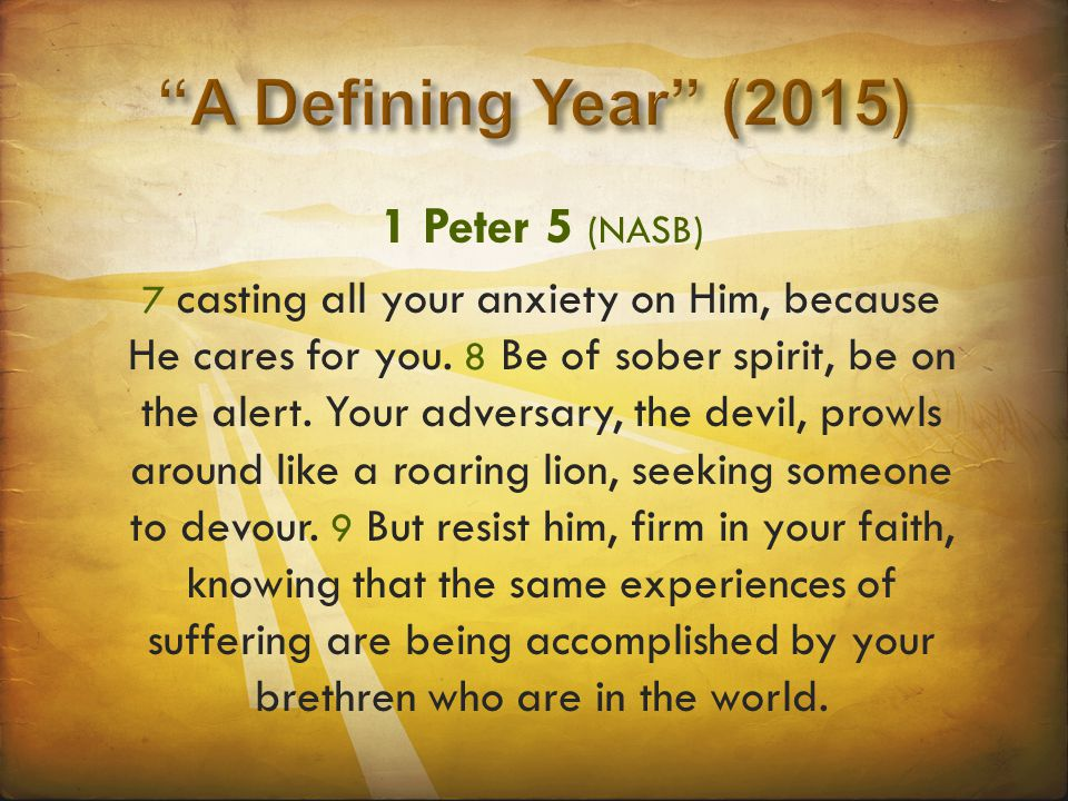 1 Peter 5 (NASB) 7 casting all your anxiety on Him, because He cares for you. 8 Be of sober spirit, be on the alert. Your adversary, the devil, prowls