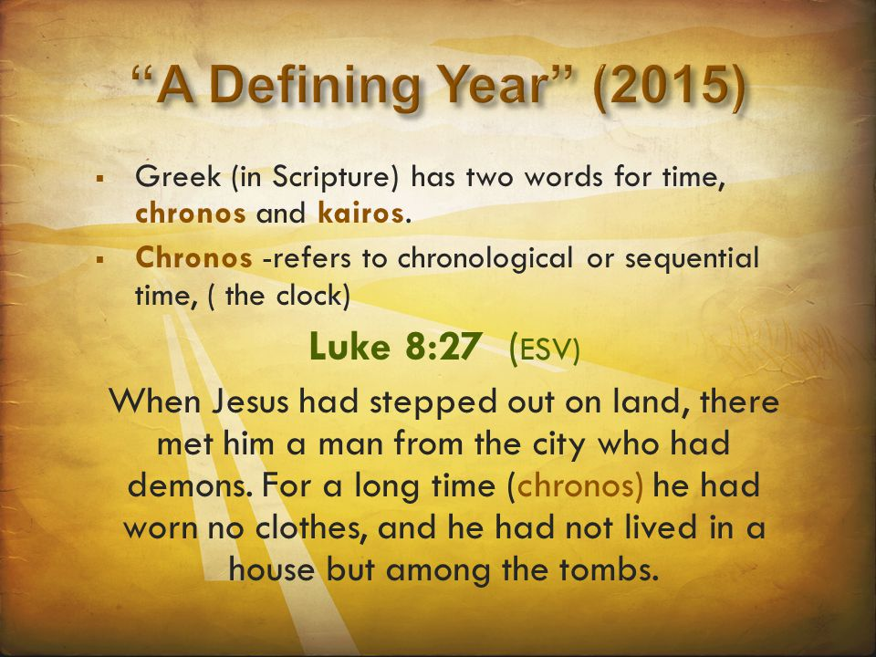  Greek (in Scripture) has two words for time, chronos and kairos.  Chronos -refers to chronological or sequential time, ( the clock) Luke 8:27 ( ESV