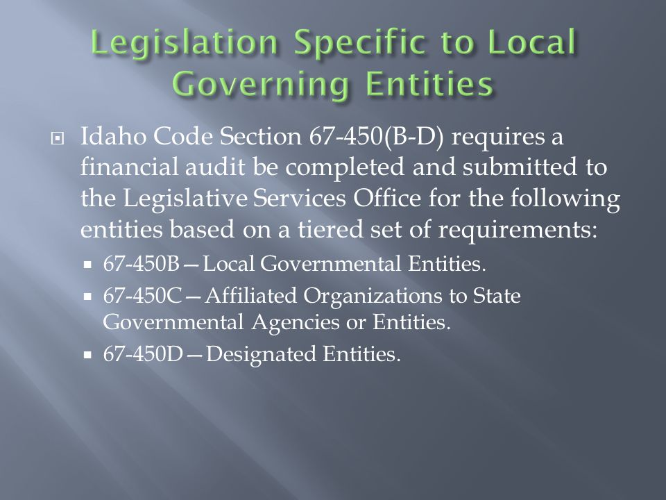  Idaho Code Section 67-450(B-D) requires a financial audit be completed and submitted to the Legislative Services Office for the following entities based on a tiered set of requirements:  67-450B—Local Governmental Entities.