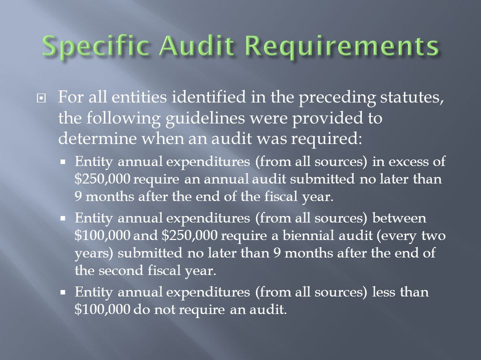  For all entities identified in the preceding statutes, the following guidelines were provided to determine when an audit was required:  Entity annual expenditures (from all sources) in excess of $250,000 require an annual audit submitted no later than 9 months after the end of the fiscal year.