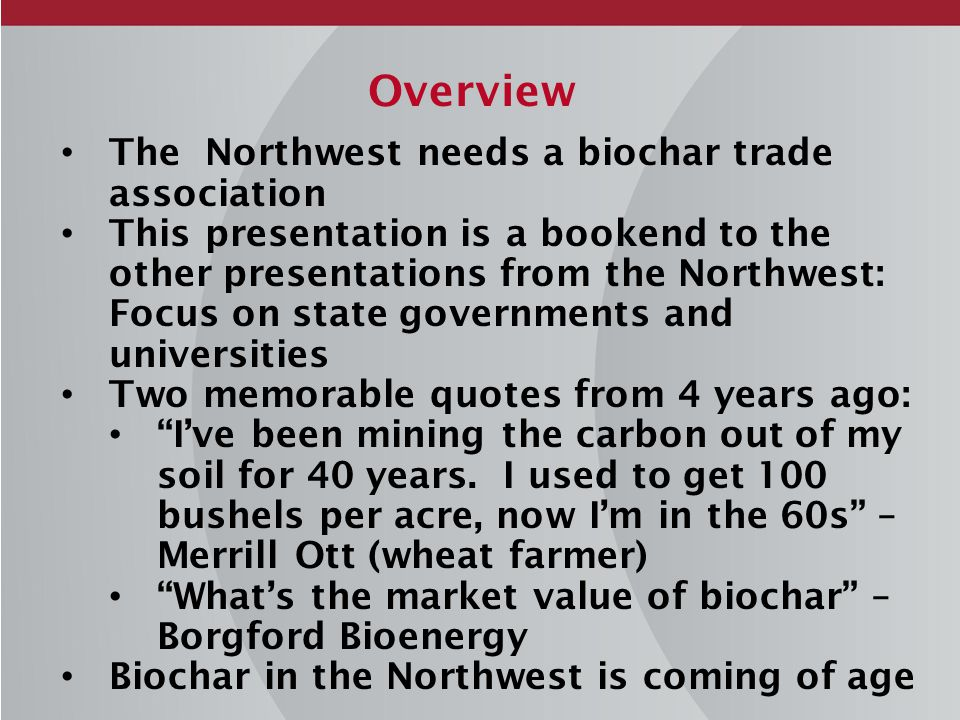 Overview The Northwest needs a biochar trade association This presentation is a bookend to the other presentations from the Northwest: Focus on state governments and universities Two memorable quotes from 4 years ago: I've been mining the carbon out of my soil for 40 years.