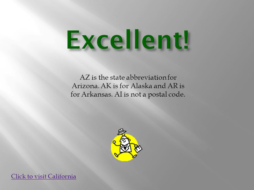 AZ is the state abbreviation for Arizona. AK is for Alaska and AR is for Arkansas. AI is not a postal code. Click to visit California