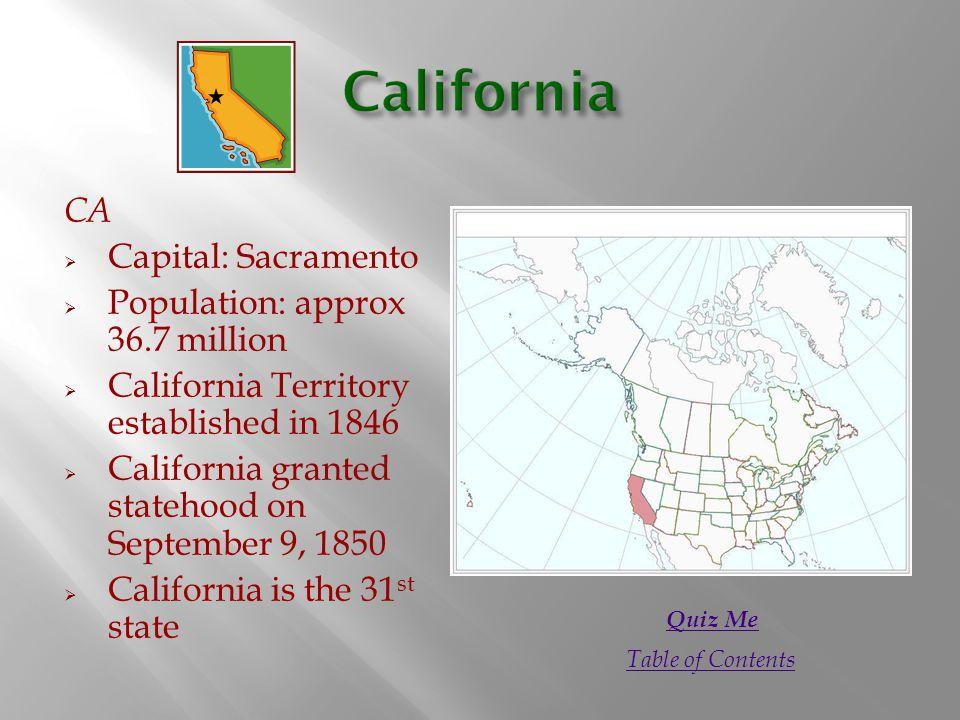 CA  Capital: Sacramento  Population: approx 36.7 million  California Territory established in 1846  California granted statehood on September 9, 1