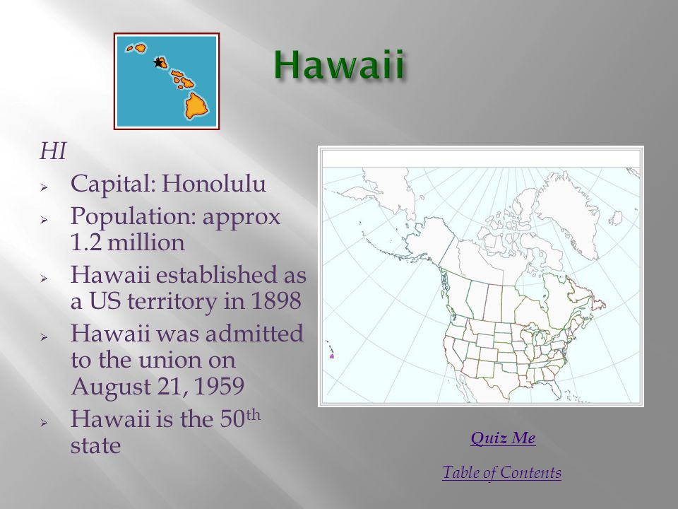 HI  Capital: Honolulu  Population: approx 1.2 million  Hawaii established as a US territory in 1898  Hawaii was admitted to the union on August 21, 1959  Hawaii is the 50 th state Quiz Me Table of Contents