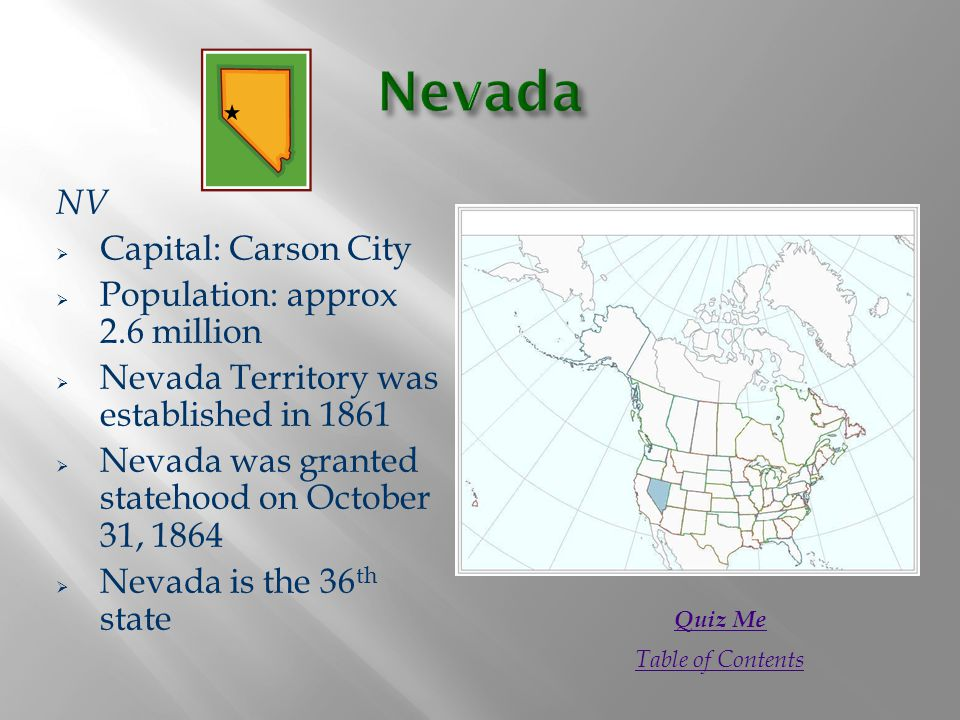 NV  Capital: Carson City  Population: approx 2.6 million  Nevada Territory was established in 1861  Nevada was granted statehood on October 31, 1864  Nevada is the 36 th state Quiz Me Table of Contents
