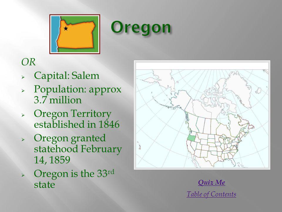 OR  Capital: Salem  Population: approx 3.7 million  Oregon Territory established in 1846  Oregon granted statehood February 14, 1859  Oregon is t