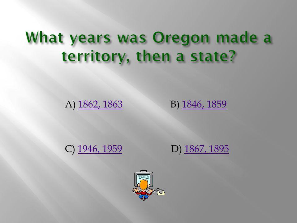 A) 1862, 18631862, 1863B) 1846, 18591846, 1859 C) 1946, 19591946, 1959D) 1867, 18951867, 1895