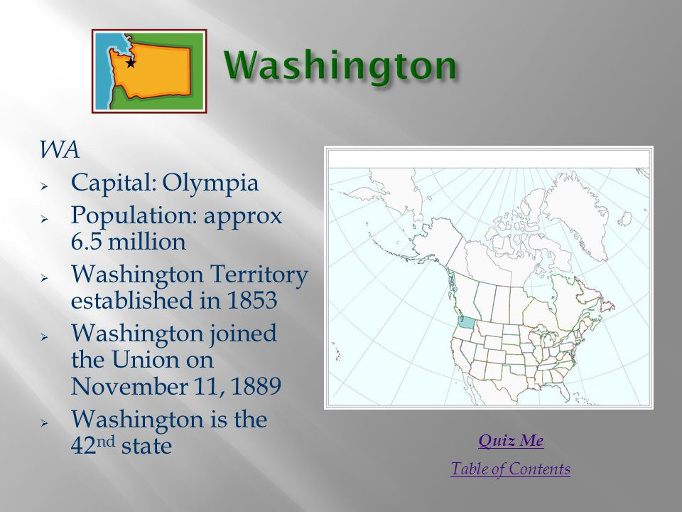 WA  Capital: Olympia  Population: approx 6.5 million  Washington Territory established in 1853  Washington joined the Union on November 11, 1889  Washington is the 42 nd state Quiz Me Table of Contents