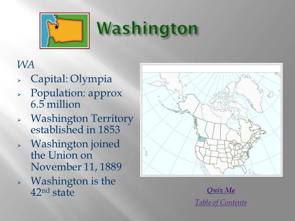 WA  Capital: Olympia  Population: approx 6.5 million  Washington Territory established in 1853  Washington joined the Union on November 11, 1889 