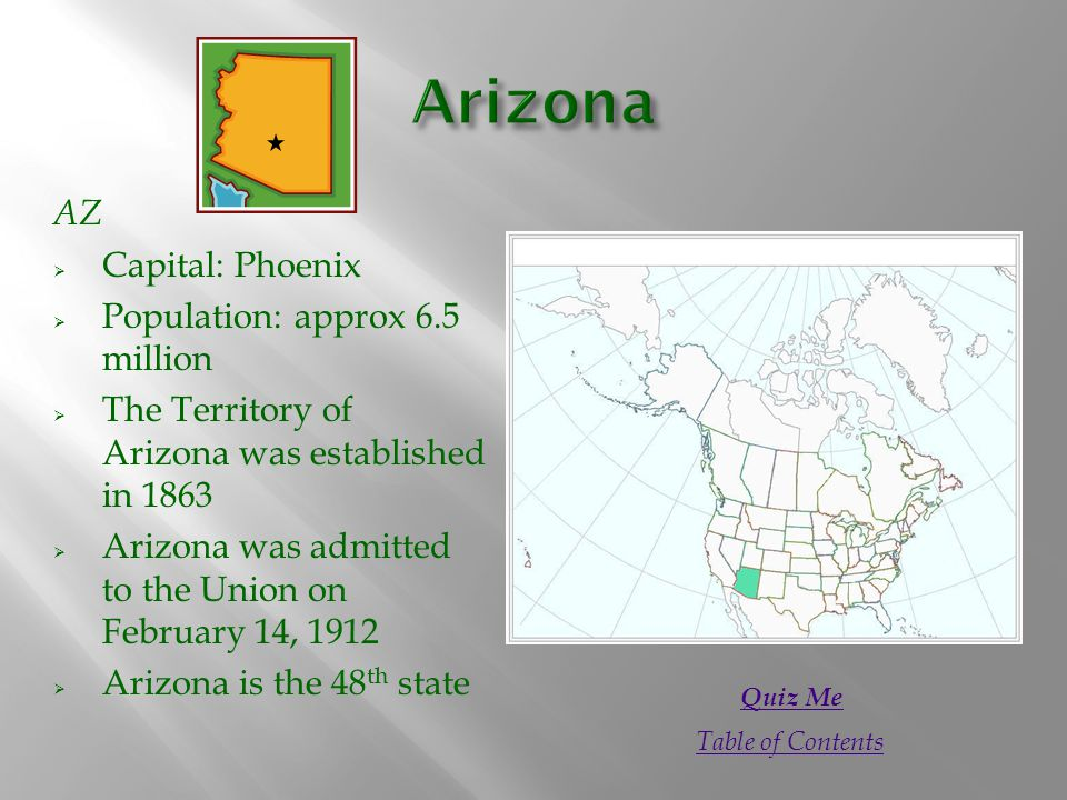 AZ  Capital: Phoenix  Population: approx 6.5 million  The Territory of Arizona was established in 1863  Arizona was admitted to the Union on February 14, 1912  Arizona is the 48 th state Quiz Me Table of Contents