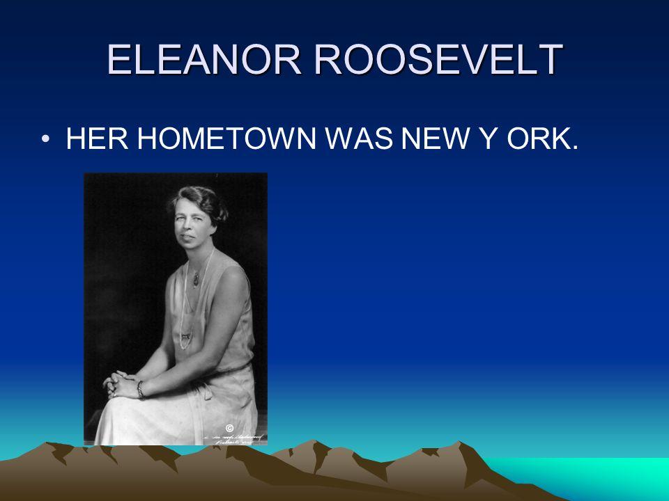 ELEANOR ROOSEVELT HER HOMETOWN WAS NEW Y ORK.
