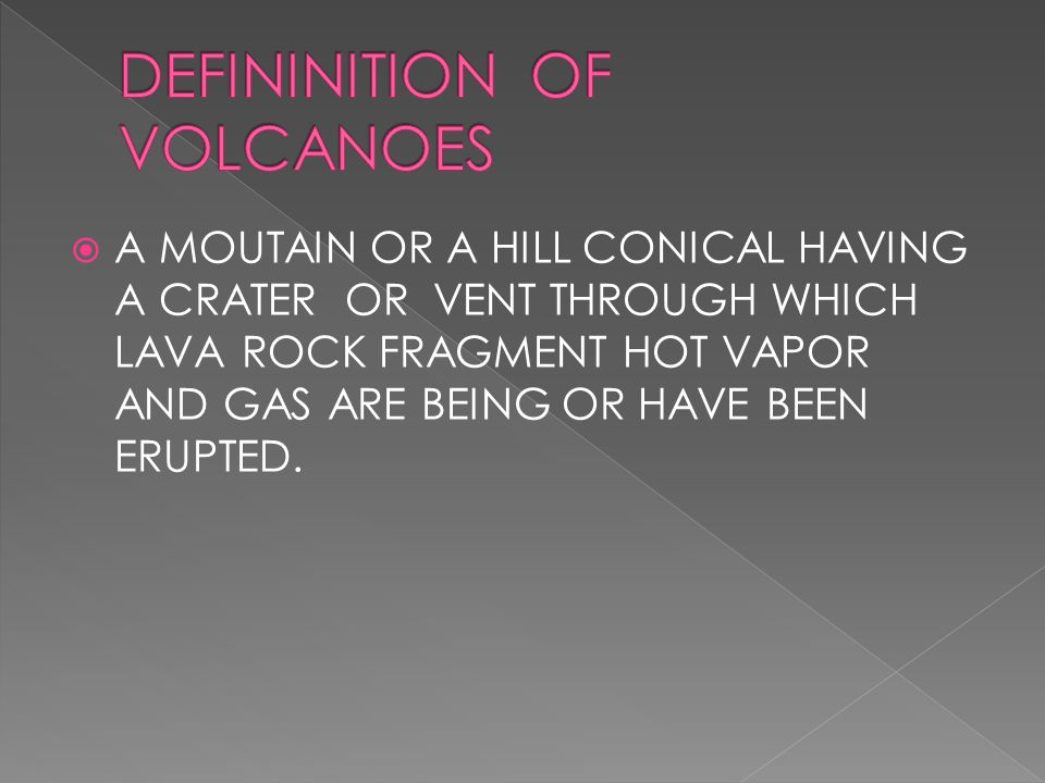  A MOUTAIN OR A HILL CONICAL HAVING A CRATER OR VENT THROUGH WHICH LAVA ROCK FRAGMENT HOT VAPOR AND GAS ARE BEING OR HAVE BEEN ERUPTED.