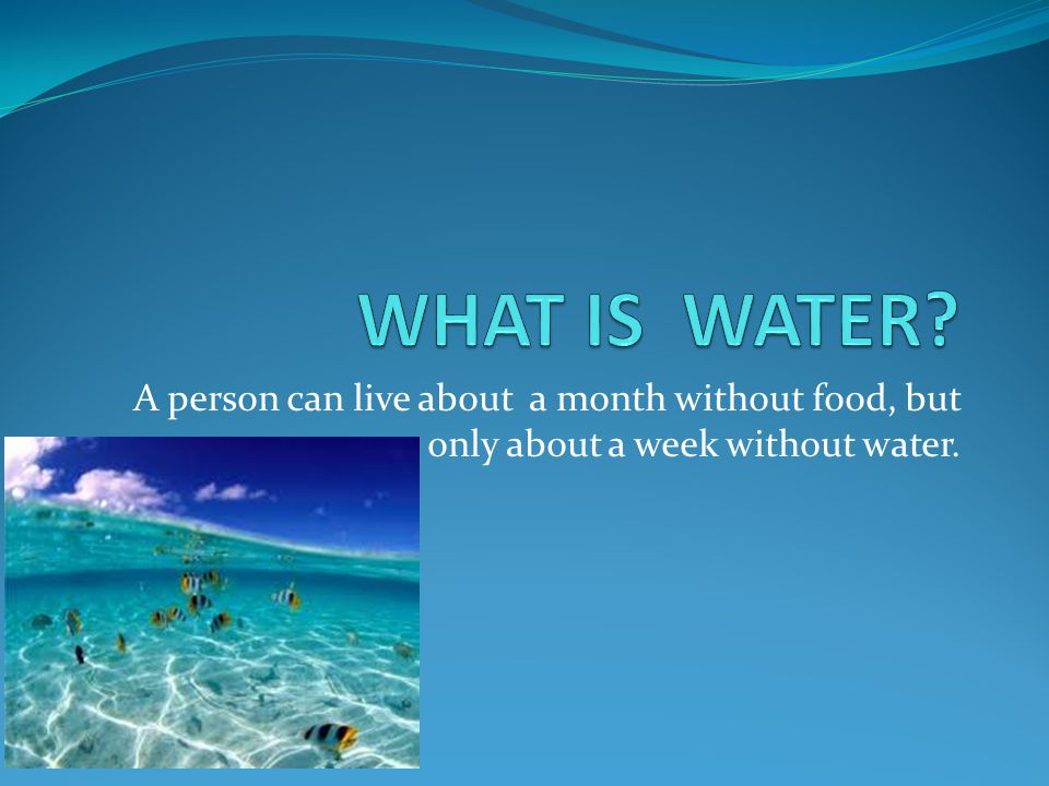 A person can live about a month without food, but only about a week without water.