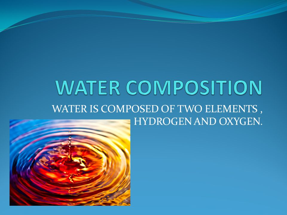 WATER IS COMPOSED OF TWO ELEMENTS, HYDROGEN AND OXYGEN.