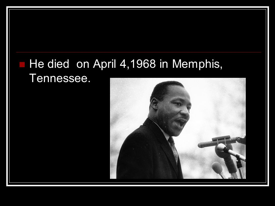 He died on April 4,1968 in Memphis, Tennessee.