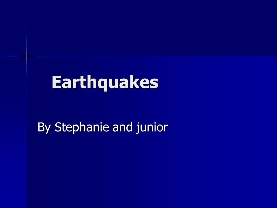 Earthquakes By Stephanie and junior