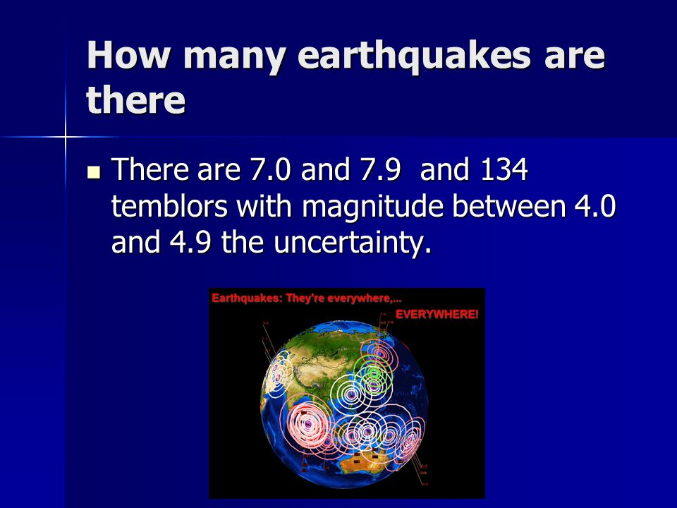 How many earthquakes are there There are 7.0 and 7.9 and 134 temblors with magnitude between 4.0 and 4.9 the uncertainty.