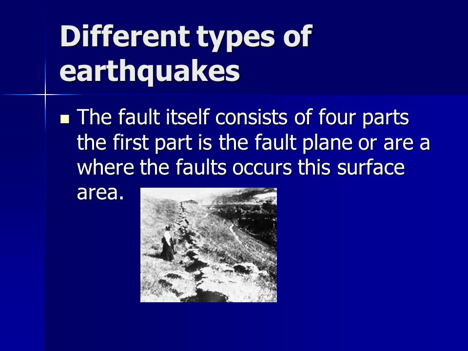 Different types of earthquakes The fault itself consists of four parts the first part is the fault plane or are a where the faults occurs this surface area.