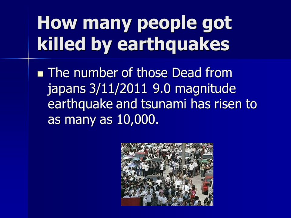 How many people got killed by earthquakes The number of those Dead from japans 3/11/2011 9.0 magnitude earthquake and tsunami has risen to as many as 10,000.