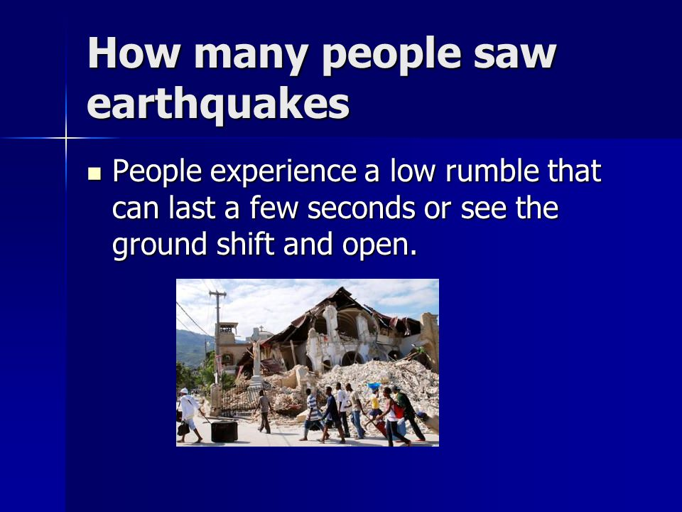 How many people saw earthquakes People experience a low rumble that can last a few seconds or see the ground shift and open.