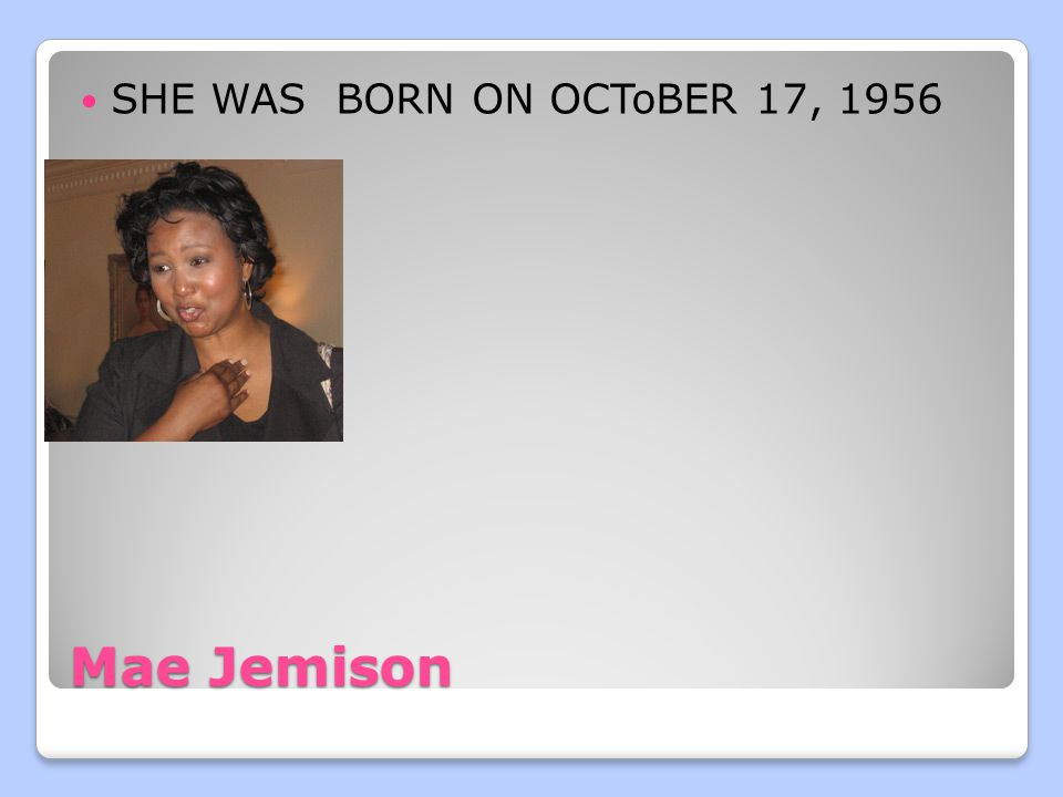 Mae Jemison SHE WAS BORN ON OCToBER 17, 1956