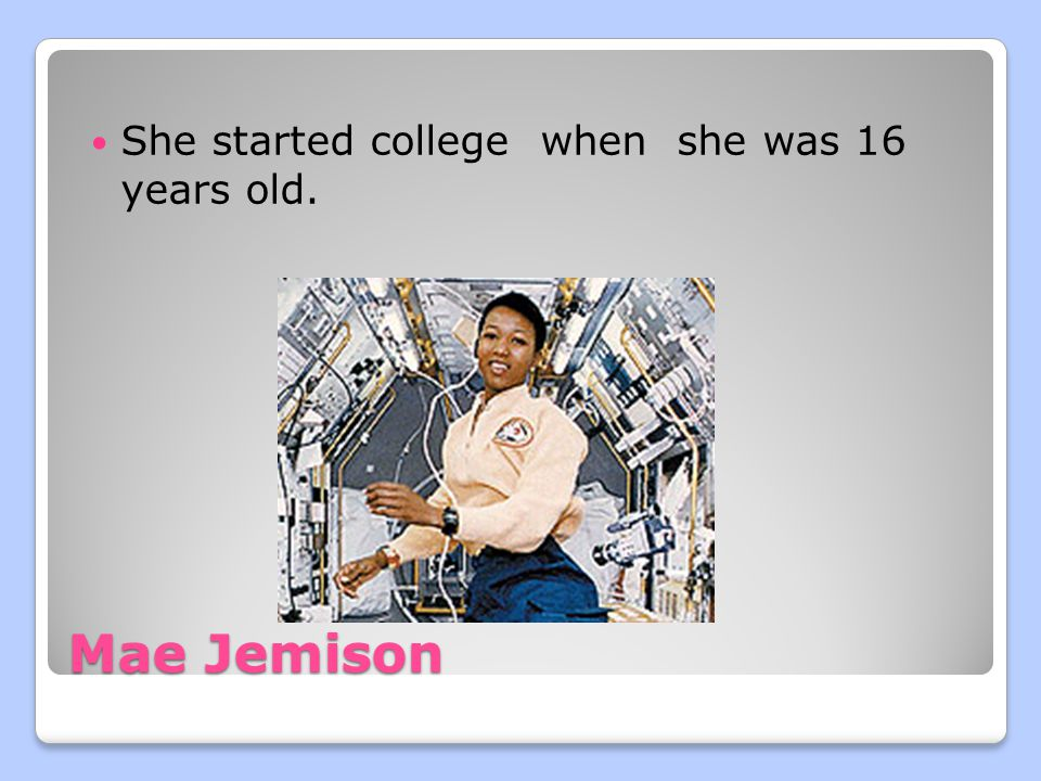 Mae Jemison She started college when she was 16 years old.