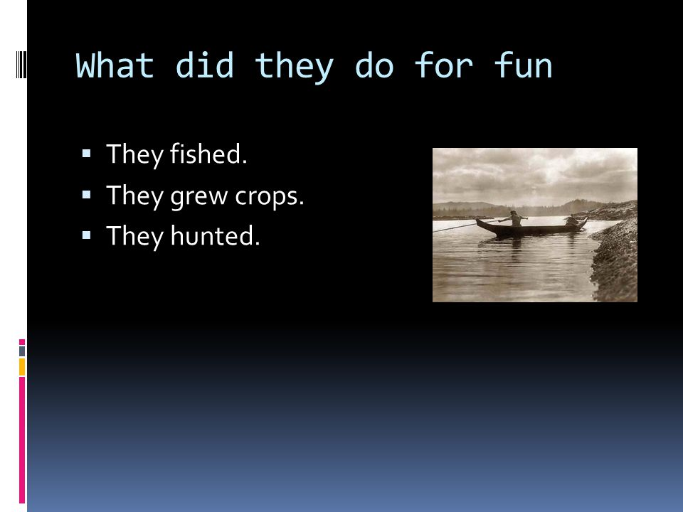 What did they do for fun  They fished.  They grew crops.  They hunted.