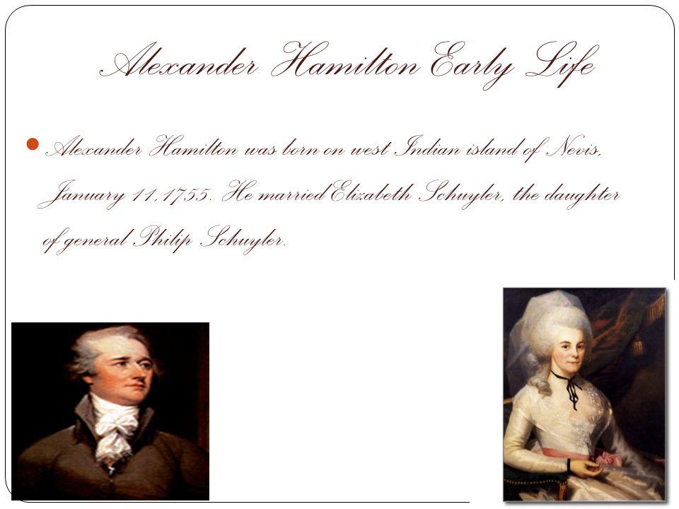 Alexander Hamilton Early Life Alexander Hamilton was born on west Indian island of Nevis, January 11,1755. He married Elizabeth Schuyler, the daughter