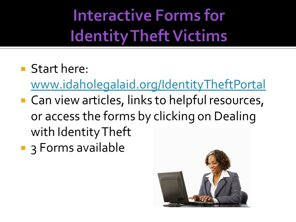  Start here: www.idaholegalaid.org/IdentityTheftPortal www.idaholegalaid.org/IdentityTheftPortal  Can view articles, links to helpful resources, or access the forms by clicking on Dealing with Identity Theft  3 Forms available