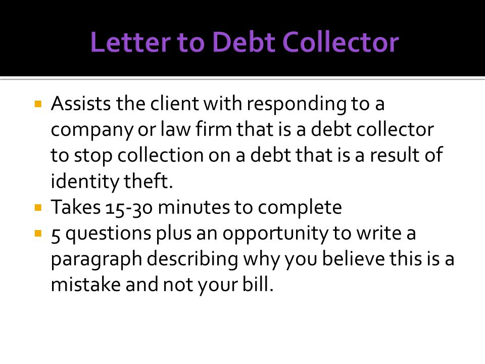  Assists the client with responding to a company or law firm that is a debt collector to stop collection on a debt that is a result of identity theft.
