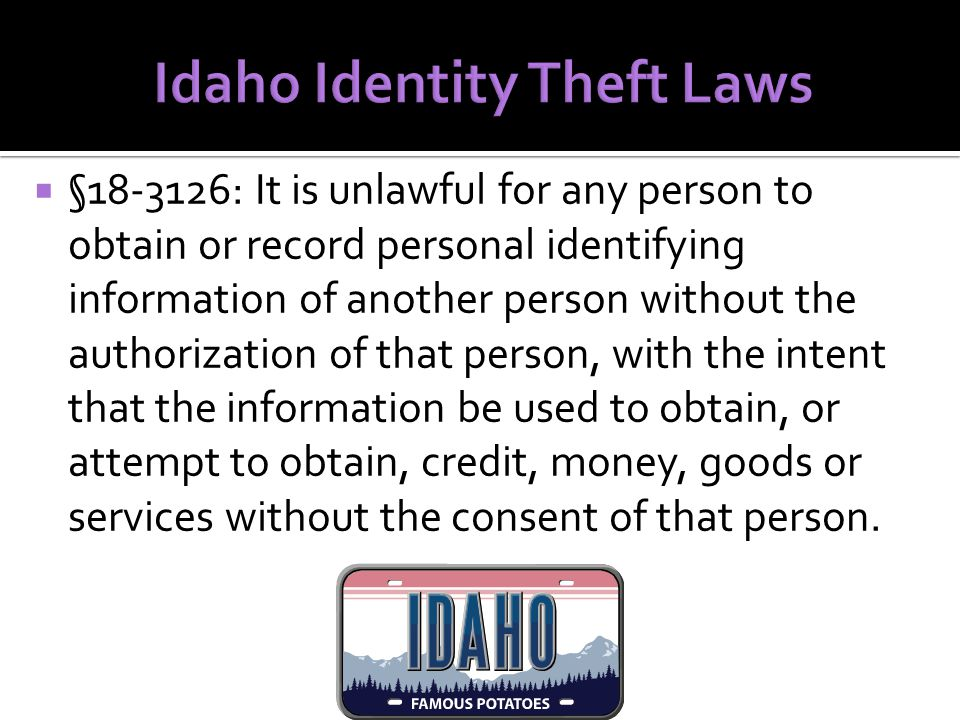  §18-3126: It is unlawful for any person to obtain or record personal identifying information of another person without the authorization of that person, with the intent that the information be used to obtain, or attempt to obtain, credit, money, goods or services without the consent of that person.