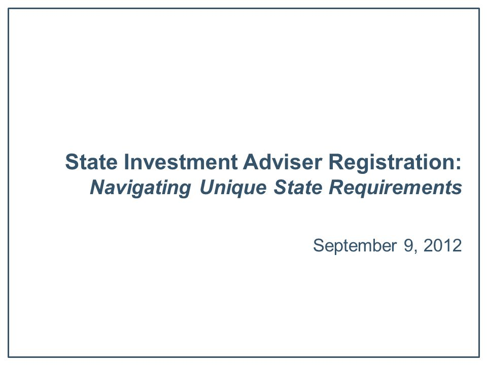 State Investment Adviser Registration: Navigating Unique State Requirements September 9, 2012