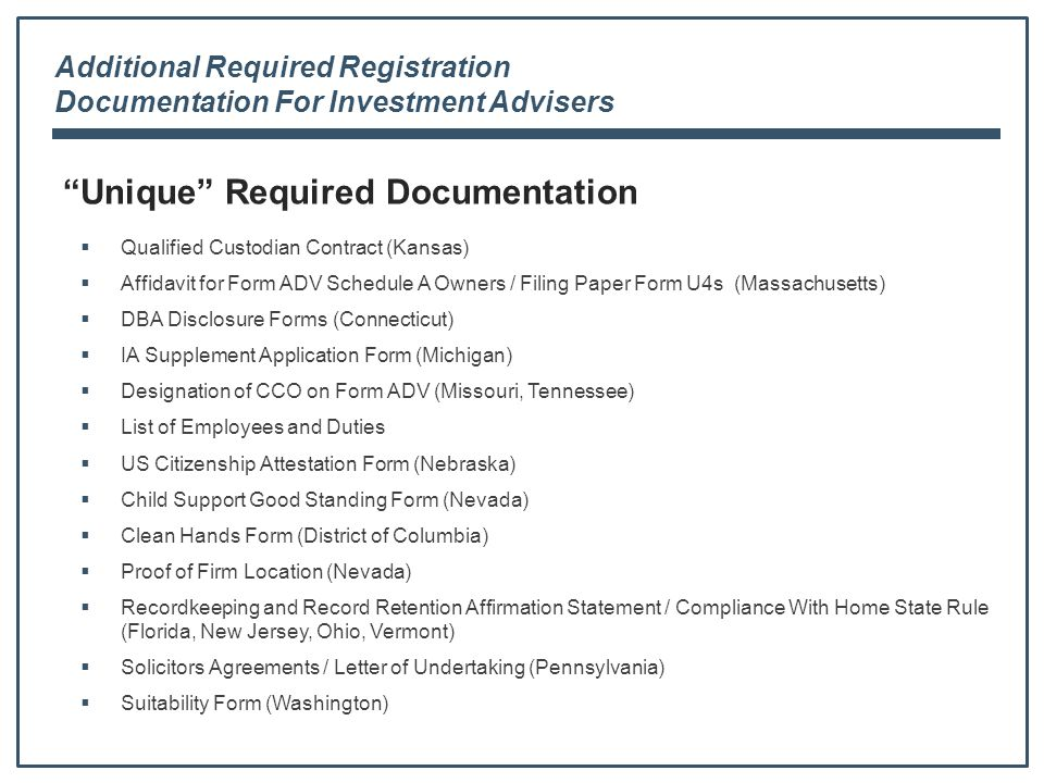 Additional Required Registration Documentation For Investment Advisers Unique Required Documentation  Qualified Custodian Contract (Kansas)  Affidavit for Form ADV Schedule A Owners / Filing Paper Form U4s (Massachusetts)  DBA Disclosure Forms (Connecticut)  IA Supplement Application Form (Michigan)  Designation of CCO on Form ADV (Missouri, Tennessee)  List of Employees and Duties  US Citizenship Attestation Form (Nebraska)  Child Support Good Standing Form (Nevada)  Clean Hands Form (District of Columbia)  Proof of Firm Location (Nevada)  Recordkeeping and Record Retention Affirmation Statement / Compliance With Home State Rule (Florida, New Jersey, Ohio, Vermont)  Solicitors Agreements / Letter of Undertaking (Pennsylvania)  Suitability Form (Washington)