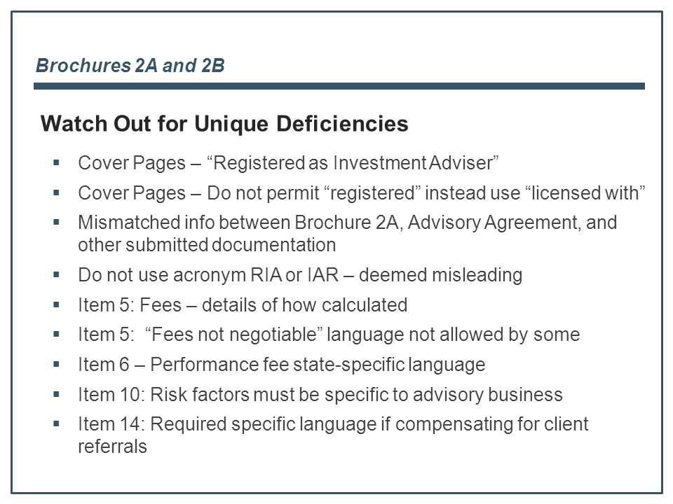 Brochures 2A and 2B Watch Out for Unique Deficiencies  Cover Pages – Registered as Investment Adviser  Cover Pages – Do not permit registered instead use licensed with  Mismatched info between Brochure 2A, Advisory Agreement, and other submitted documentation  Do not use acronym RIA or IAR – deemed misleading  Item 5: Fees – details of how calculated  Item 5: Fees not negotiable language not allowed by some  Item 6 – Performance fee state-specific language  Item 10: Risk factors must be specific to advisory business  Item 14: Required specific language if compensating for client referrals