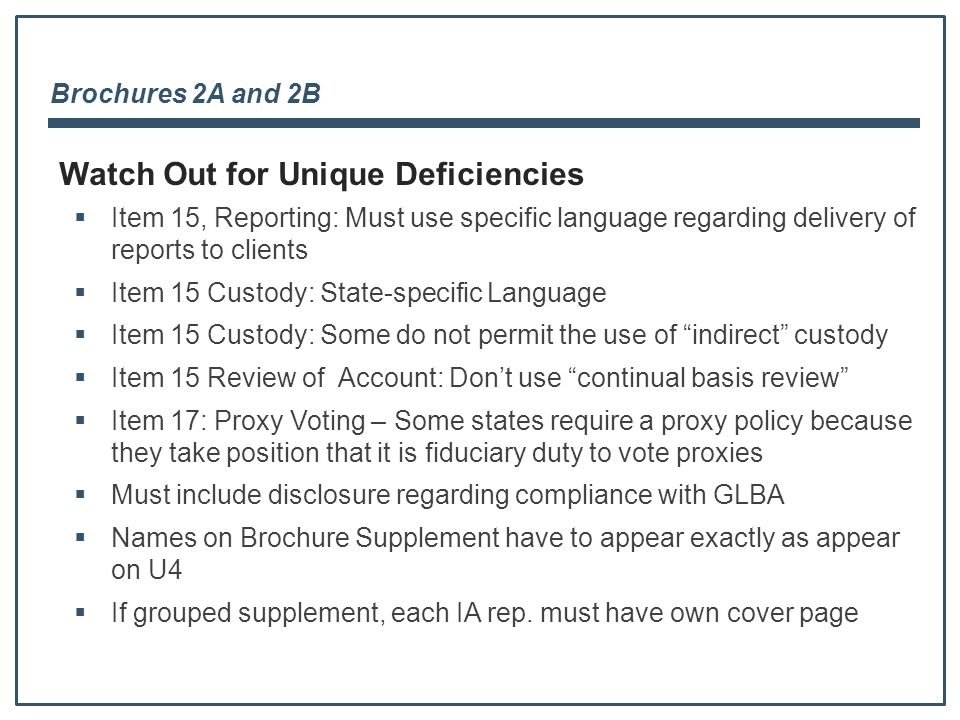 Brochures 2A and 2B  Item 15, Reporting: Must use specific language regarding delivery of reports to clients  Item 15 Custody: State-specific Language  Item 15 Custody: Some do not permit the use of indirect custody  Item 15 Review of Account: Don't use continual basis review  Item 17: Proxy Voting – Some states require a proxy policy because they take position that it is fiduciary duty to vote proxies  Must include disclosure regarding compliance with GLBA  Names on Brochure Supplement have to appear exactly as appear on U4  If grouped supplement, each IA rep.
