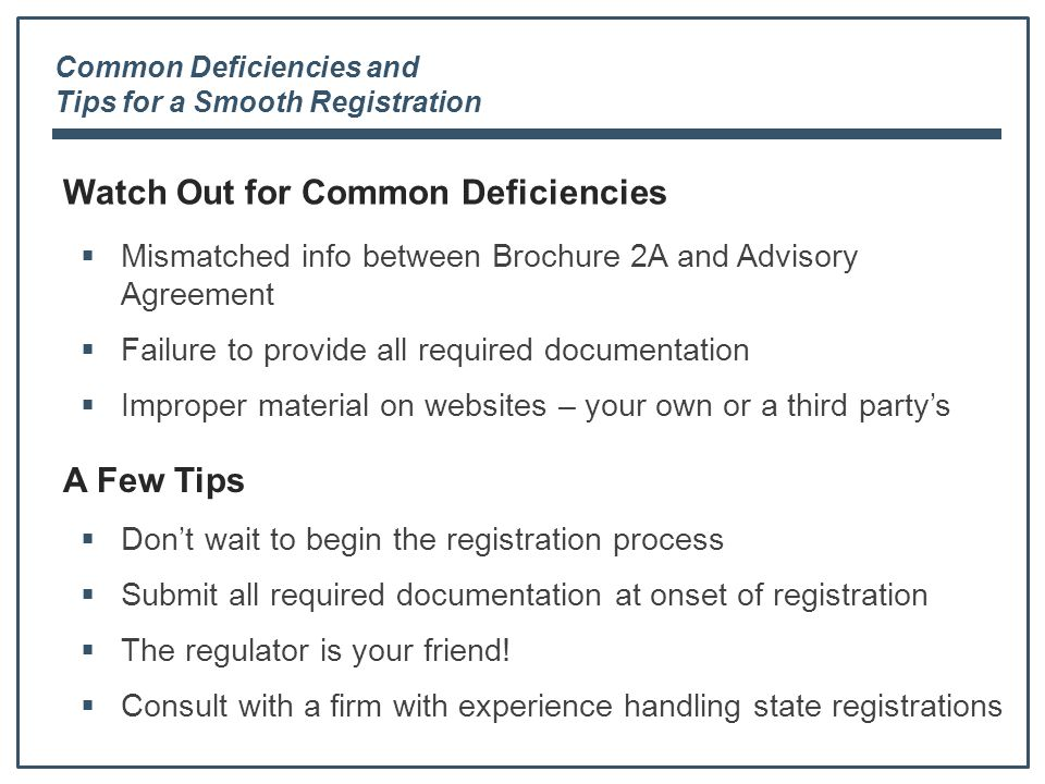 Watch Out for Common Deficiencies  Mismatched info between Brochure 2A and Advisory Agreement  Failure to provide all required documentation  Improper material on websites – your own or a third party's Common Deficiencies and Tips for a Smooth Registration A Few Tips  Don't wait to begin the registration process  Submit all required documentation at onset of registration  The regulator is your friend.