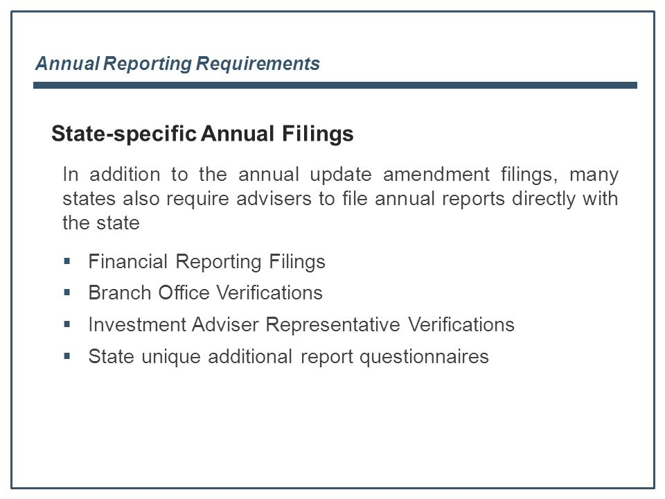 Annual Reporting Requirements  Financial Reporting Filings  Branch Office Verifications  Investment Adviser Representative Verifications  State unique additional report questionnaires State-specific Annual Filings In addition to the annual update amendment filings, many states also require advisers to file annual reports directly with the state