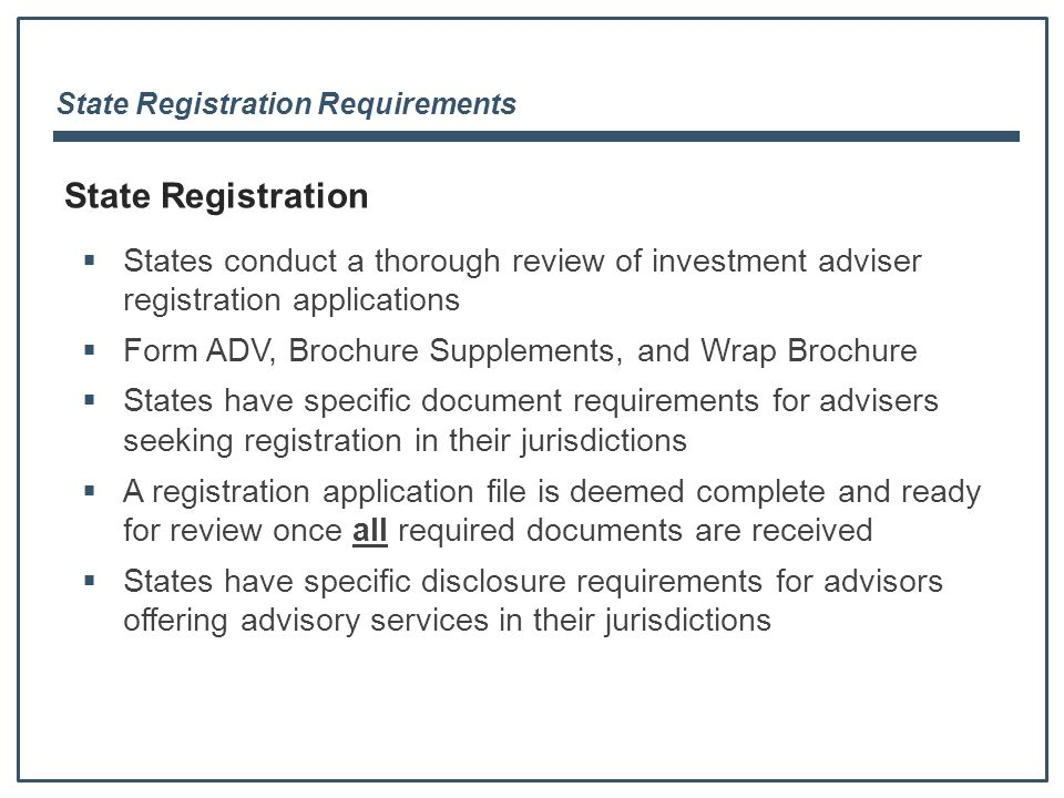 State Registration Requirements State Registration  States conduct a thorough review of investment adviser registration applications  Form ADV, Brochure Supplements, and Wrap Brochure  States have specific document requirements for advisers seeking registration in their jurisdictions  A registration application file is deemed complete and ready for review once all required documents are received  States have specific disclosure requirements for advisors offering advisory services in their jurisdictions